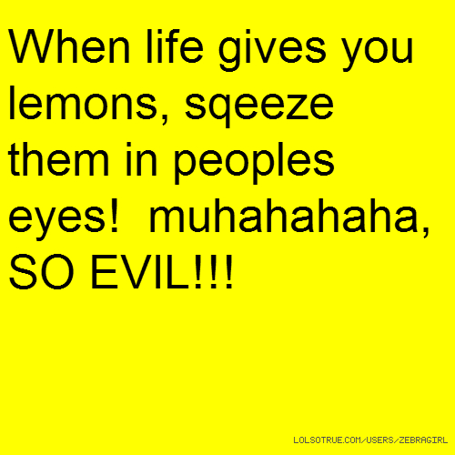 When life gives you lemons, sqeeze them in peoples eyes! muhahahaha, SO EVIL!!!