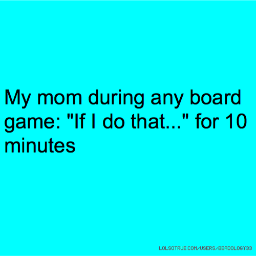 """My mom during any board game: """"If I do that..."""" for 10 minutes"""