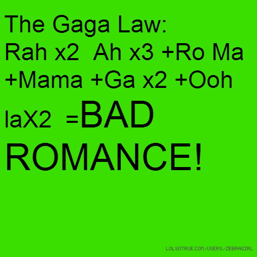 The Gaga Law: Rah x2 Ah x3 +Ro Ma +Mama +Ga x2 +Ooh laX2 =BAD ROMANCE!