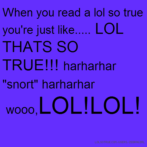 "When you read a lol so true you're just like..... LOL THATS SO TRUE!!! harharhar ""snort"" harharhar wooo,LOL!LOL!"
