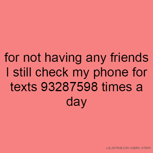 for not having any friends I still check my phone for texts 93287598 times a day