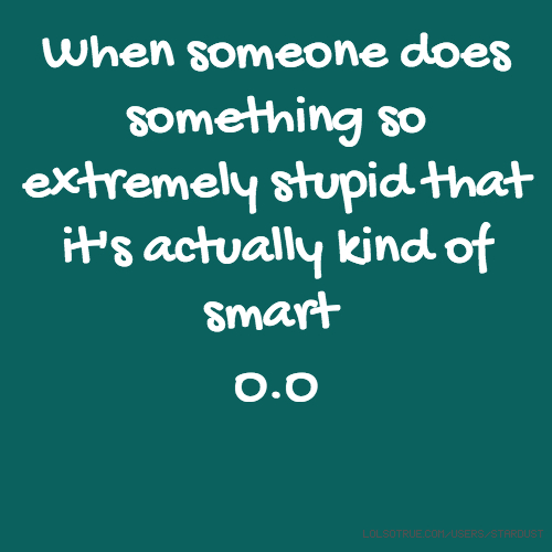 When someone does something so extremely stupid that it's actually kind of smart O.O