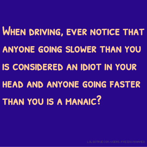 When driving, ever notice that anyone going slower than you is considered an idiot in your head and anyone going faster than you is a manaic?