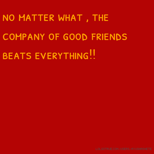 no matter what , the company of good friends beats everything!!