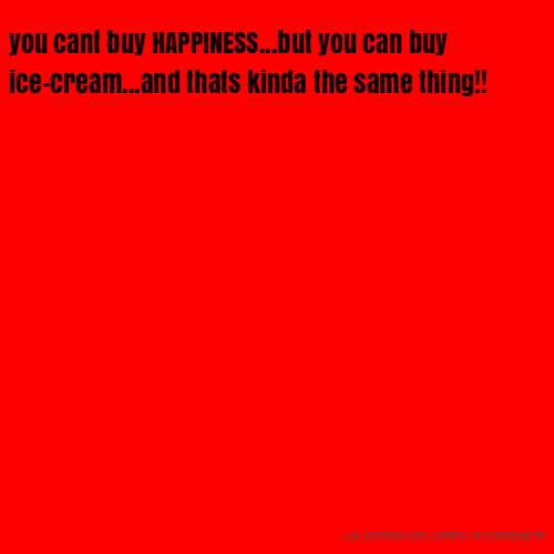 you cant buy HAPPINESS...but you can buy ice-cream...and thats kinda the same thing!!