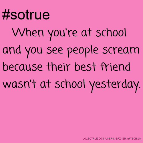 #sotrue When you're at school and you see people scream because their best friend wasn't at school yesterday.
