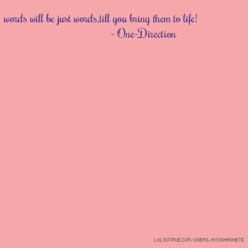 words will be just words,till you bring them to life! - One-Direction
