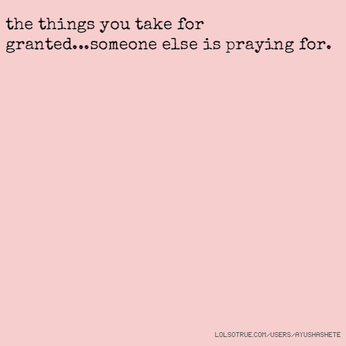 the things you take for granted...someone else is praying for.