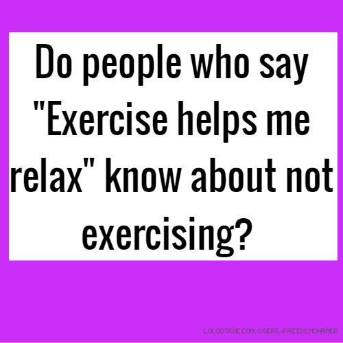 "Do people who say ""Exercise helps me relax"" know about not exercising?"