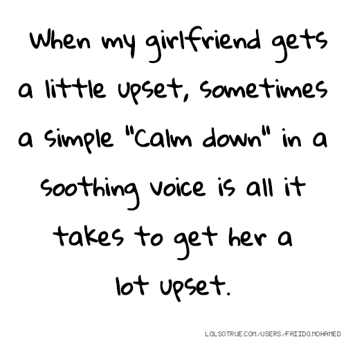 "When my girlfriend gets a little upset, sometimes a simple ""Calm down"" in a soothing voice is all it takes to get her a lot upset."