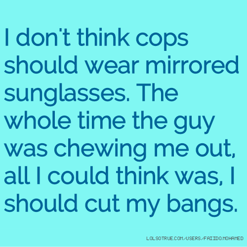 I don't think cops should wear mirrored sunglasses. The whole time the guy was chewing me out, all I could think was, I should cut my bangs.