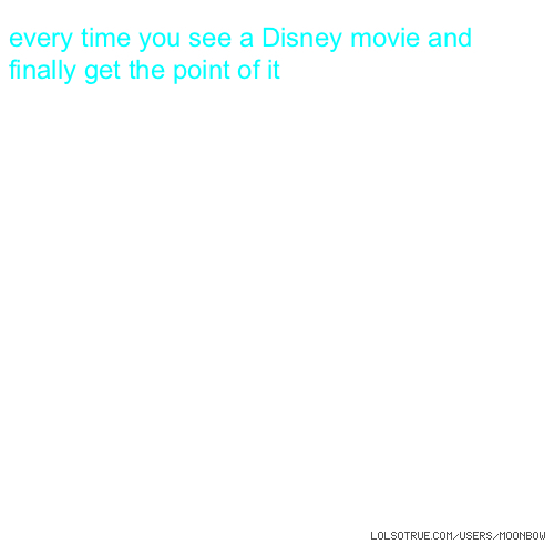 every time you see a Disney movie and finally get the point of it