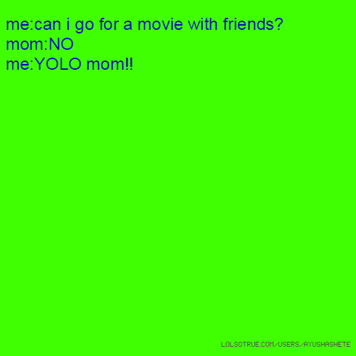 me:can i go for a movie with friends? mom:NO me:YOLO mom!!