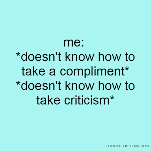 me: *doesn't know how to take a compliment* *doesn't know how to take criticism*