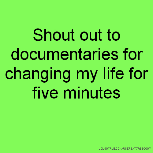 Shout out to documentaries for changing my life for five minutes