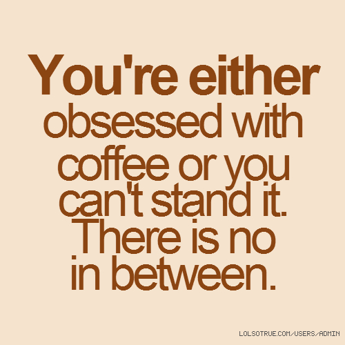 You're either obsessed with coffee or you can't stand it. There is no in between.