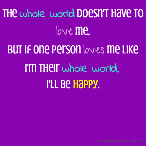 The whole world doesn't have to love me, but if one person loves me like I'm their whole world, I'll be happy.