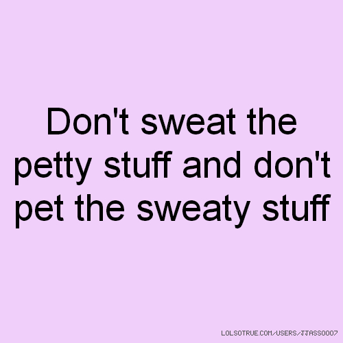 Don't sweat the petty stuff and don't pet the sweaty stuff