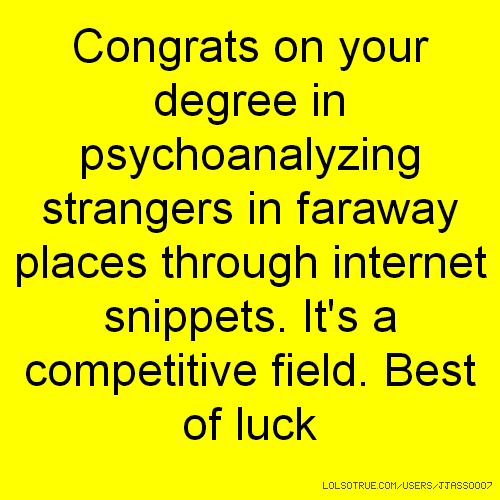 Congrats on your degree in psychoanalyzing strangers in faraway places through internet snippets. It's a competitive field. Best of luck