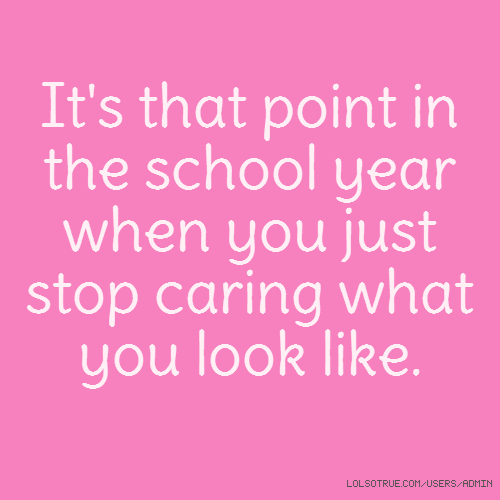 It's that point in the school year when you just stop caring what you look like.