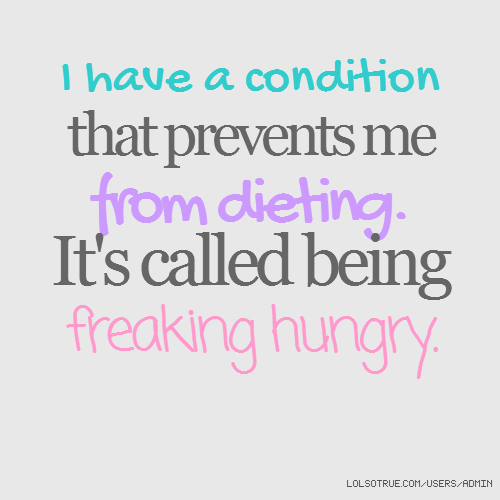 I have a condition that prevents me from dieting. It's called being freaking hungry.