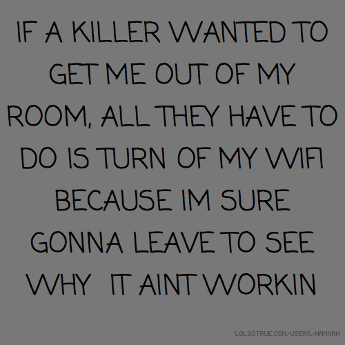 IF A KILLER WANTED TO GET ME OUT OF MY ROOM, ALL THEY HAVE TO DO IS TURN OF MY WIFI BECAUSE IM SURE GONNA LEAVE TO SEE WHY IT AINT WORKIN