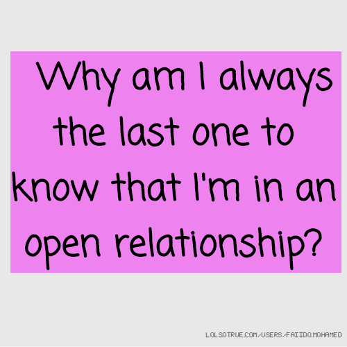 Why am I always the last one to know that I'm in an open relationship?
