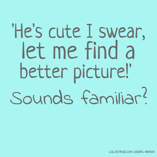 'He's cute I swear, let me find a better picture!' Sounds familiar?