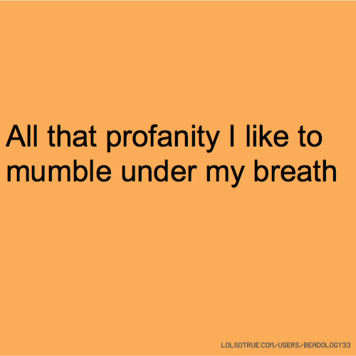All that profanity I like to mumble under my breath