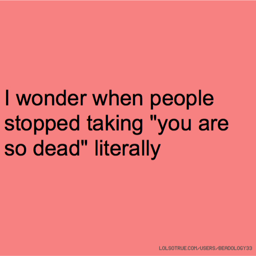 """I wonder when people stopped taking """"you are so dead"""" literally"""