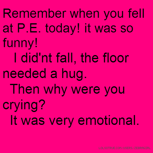 Remember when you fell at P.E. today! it was so funny! I did'nt fall, the floor needed a hug. Then why were you crying? It was very emotional.