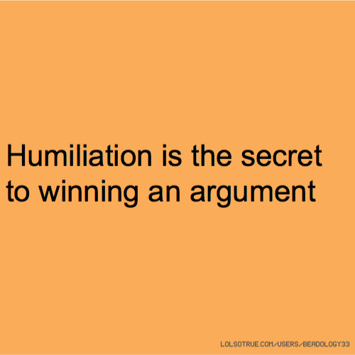 Humiliation is the secret to winning an argument