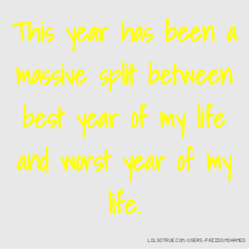 This year has been a massive split between best year of my life and worst year of my life.