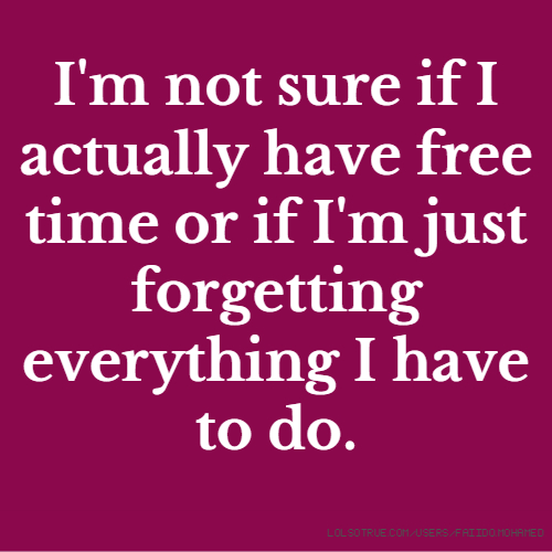 I'm not sure if I actually have free time or if I'm just forgetting everything I have to do.