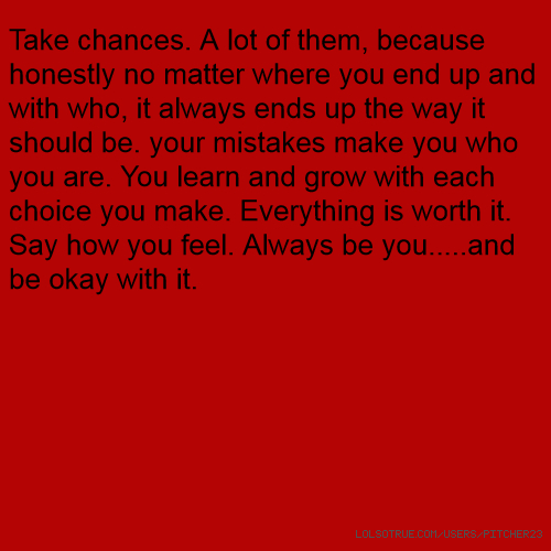 Take chances. A lot of them, because honestly no matter where you end up and with who, it always ends up the way it should be. your mistakes make you who you are. You learn and grow with each choice you make. Everything is worth it. Say how you feel. Always be you.....and be okay with it.