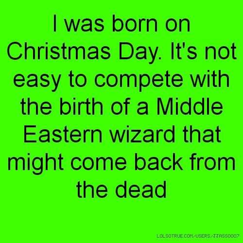 I was born on Christmas Day. It's not easy to compete with the birth of a Middle Eastern wizard that might come back from the dead