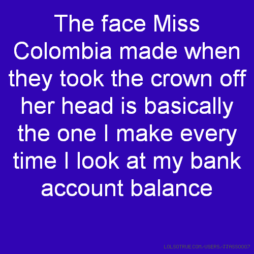 The face Miss Colombia made when they took the crown off her head is basically the one I make every time I look at my bank account balance