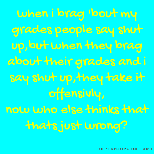 I Brag Different Quotes: When I Brag 'bout My Grades People Say Shut Up,but When