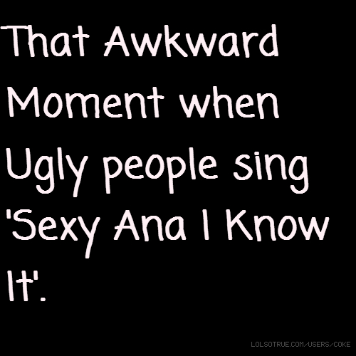 That Awkward Moment when Ugly people sing 'Sexy Ana I Know It'.