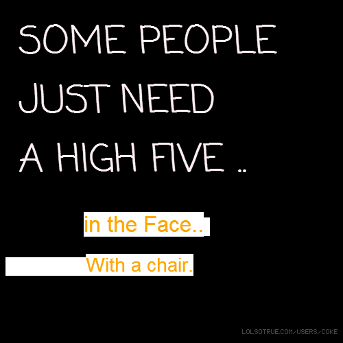 SOME PEOPLE JUST NEED A HIGH FIVE .. in the Face.. With a chair.
