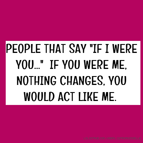 "PEOPLE THAT SAY ""IF I WERE YOU..."" IF YOU WERE ME, NOTHING CHANGES, YOU WOULD ACT LIKE ME."