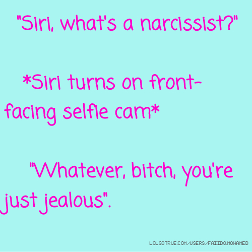 """""""Siri, what's a narcissist?"""" *Siri turns on front-facing selfie cam* """"Whatever, bitch, you're just jealous""""."""
