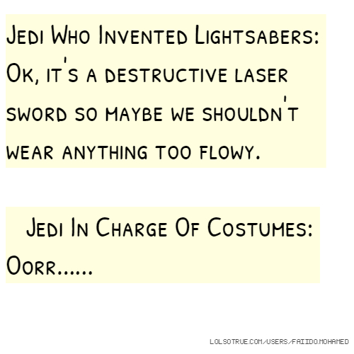 Jedi Who Invented Lightsabers: Ok, it's a destructive laser sword so maybe we shouldn't wear anything too flowy. Jedi In Charge Of Costumes: Oorr......