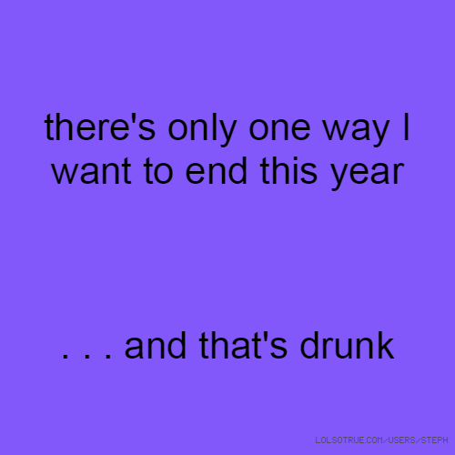 there's only one way I want to end this year . . . and that's drunk