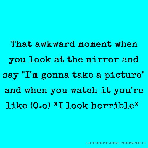 "That awkward moment when you look at the mirror and say ""I'm gonna take a picture"" and when you watch it you're like (O.o) *I look horrible*"
