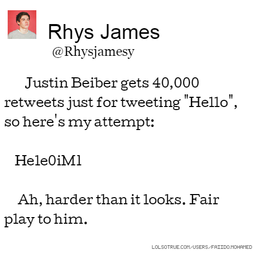 "Rhys James @Rhysjamesy Justin Beiber gets 40,000 retweets just for tweeting ""Hello"", so here's my attempt: Hele0iM1 Ah, harder than it looks. Fair play to him."