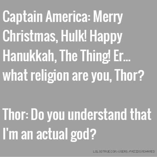 Captain America: Merry Christmas, Hulk! Happy Hanukkah, The Thing! Er... what religion are you, Thor? Thor: Do you understand that I'm an actual god?
