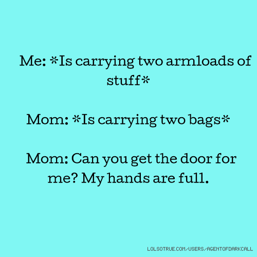 Me: *Is carrying two armloads of stuff* Mom: *Is carrying two bags* Mom: Can you get the door for me? My hands are full.