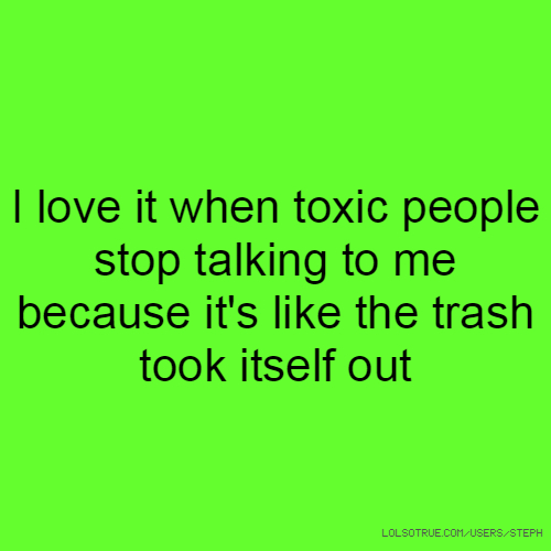 I love it when toxic people stop talking to me because it's like the trash took itself out