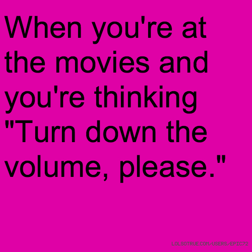 """When you're at the movies and you're thinking """"Turn down the volume, please."""""""